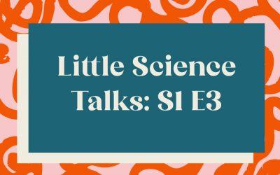 Little Science Talks: Season 1, Episode 3
